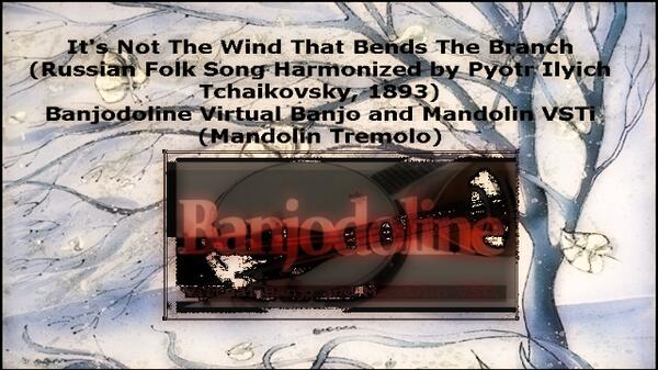It s Not The Wind That Bends The Branch Russian Folk Harmonized by Pyotr Ilyich Tchaikovsky Banjodoline Virtual Banjo and Mandolin VSTi