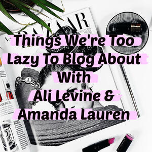 Things We're Too Lazy To Blog About With Ali Levine & Amanda Lauren