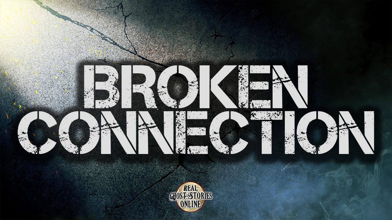 Broken Connection | Ghosts, Paranormal, Supernatural